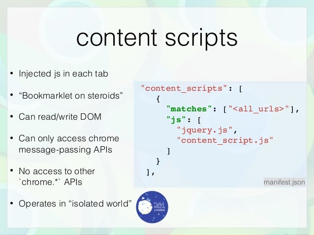 """content scripts • Injected js in each tab • """"Bookmarklet on steroids"""" • Can read/write DOM • Can only access chrome messag..."""