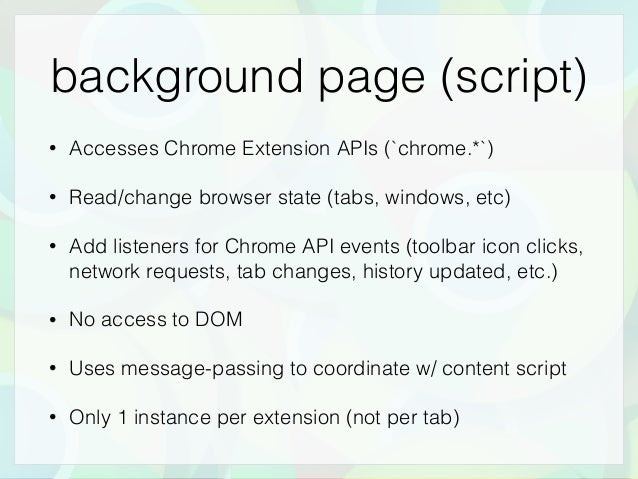 background page (script) • Accesses Chrome Extension APIs (`chrome.*`) • Read/change browser state (tabs, windows, etc) • ...