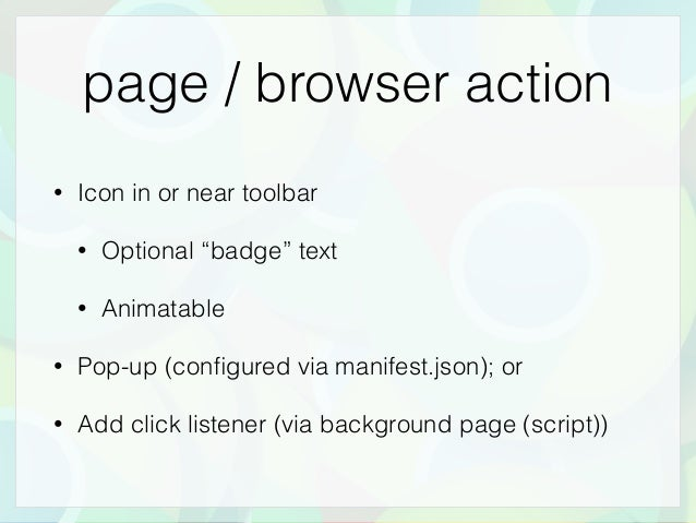 """page / browser action • Icon in or near toolbar • Optional """"badge"""" text • Animatable • Pop-up (configured via manifest.json..."""