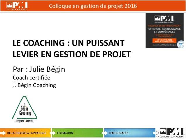 Colloque en gestion de projet 2016 1 © J. Bégin Coaching LE COACHING : UN PUISSANT LEVIER EN GESTION DE PROJET Par : Julie...