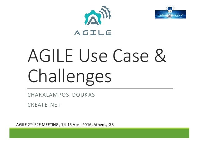 AGILE	Use	Case	&	 Challenges CHARALAMPOS DOUKAS CREATE-NET AGILE	2nd F2F	MEETING,	14-15	April	2016,	Athens,	GR