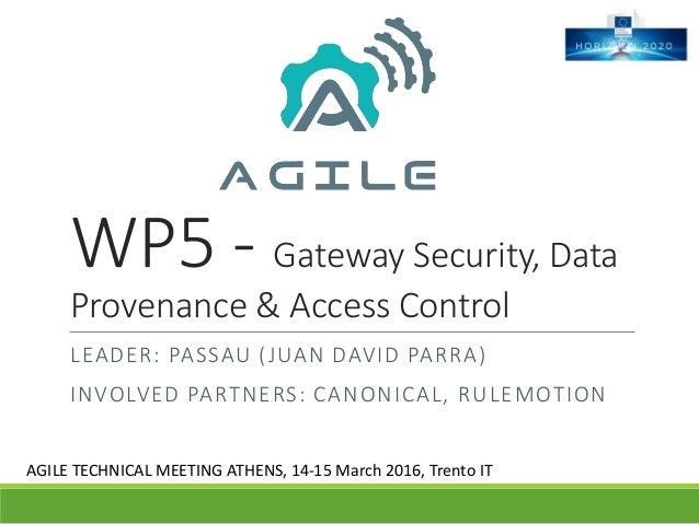 WP5 - Gateway Security, Data Provenance & Access Control LEADER: PASSAU (JUAN DAVID PARRA) INVOLVED PARTNERS: CANONICAL, R...