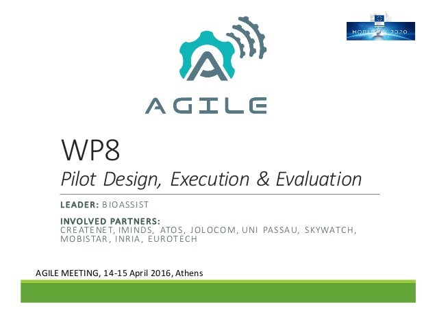 WP8 Pilot	Design,	Execution	&	Evaluation LEADER:	BIOASSIST INVOLVED	PARTNERS:	 CREATENET,	IMINDS,	 ATOS,	 JOLOCOM,	UNI	 PA...