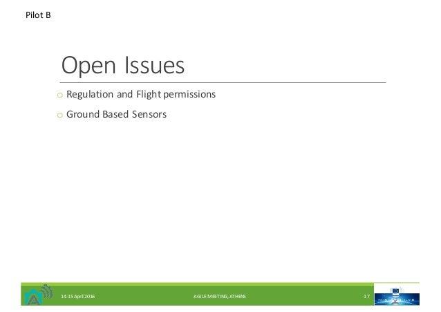 OpenIssues o RegulationandFlightpermissions o GroundBasedSensors PilotB 14-15April2016 AGILEMEETING,ATHENS 17