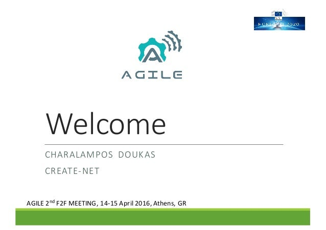Welcome CHARALAMPOS DOUKAS CREATE-NET AGILE	2nd F2F	MEETING,	14-15	April	2016,	Athens,	GR