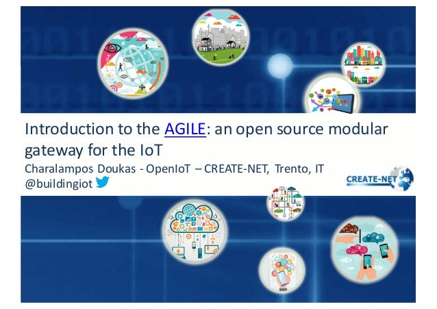 Introduction	   to	   the AGILE:	   an	   open	   source	   modular	    gateway	   for	   the	   IoT Charalampos	   Doukas...