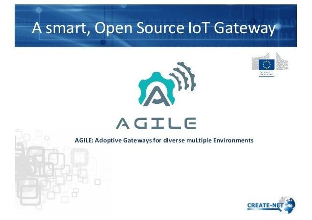 A  smart,  Open  Source  IoT  Gateway   AGILE:  Adoptive  Gateways  for  dIverse  muLtiple  Enviro...