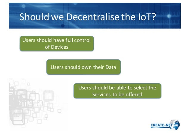 Should  we  Decentralise  the  IoT? Users  should  have  full  control   of  Devices Users  should ...