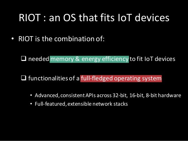 RIOT:anOSthat fits IoT devices • RIOTis thecombination of: q needed memory&energy efficiency tofitIoT devices q ...
