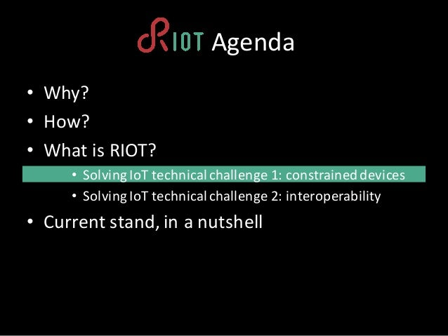 • Why? • How? • What is RIOT? • Solving IoT technicalchallenge1:constraineddevices • Solving IoT technicalchallenge2:i...