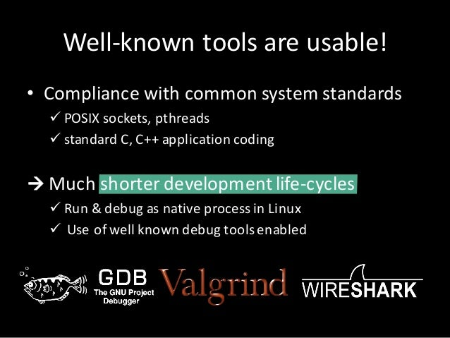 Well-known tools areusable! • Compliancewith common systemstandards ü POSIXsockets,pthreads ü standard C,C++applica...