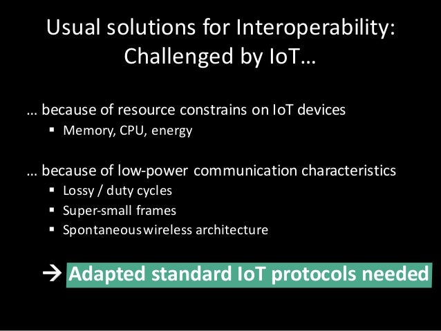 Usual solutionsforInteroperability: Challenged byIoT… …because ofresource constrains onIoT devices § Memory,CPU,en...