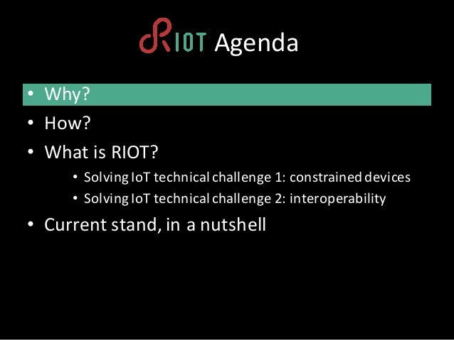 RIOTAgenda • Why? • How? • What is RIOT? • Solving IoT technicalchallenge1:constraineddevices • Solving IoT technicalch...