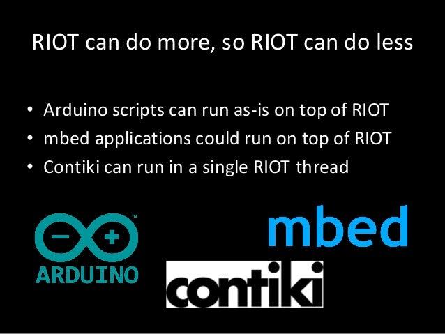 RIOTcan domore,so RIOTcan doless • Arduino scriptscan run as-is ontopofRIOT • mbed applicationscould run ontop...