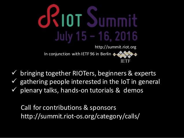 ü bringing together RIOTers,beginners &experts ü gathering peopleinterested intheIoT ingeneral ü plenary talks,hand...