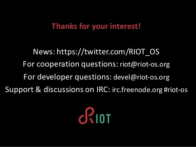 Thanksfor yourinterest! News:https://twitter.com/RIOT_OS Forcooperationquestions:riot@riot-os.org Fordeveloperques...
