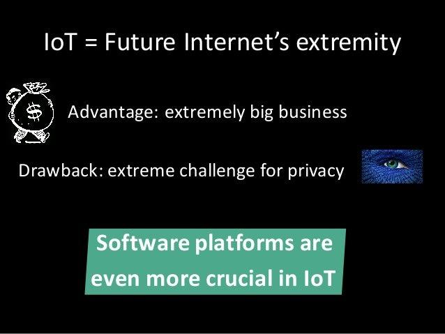Advantage: extremely big business Drawback:extreme challengeforprivacy Softwareplatformsare evenmorecrucialinIoT ...