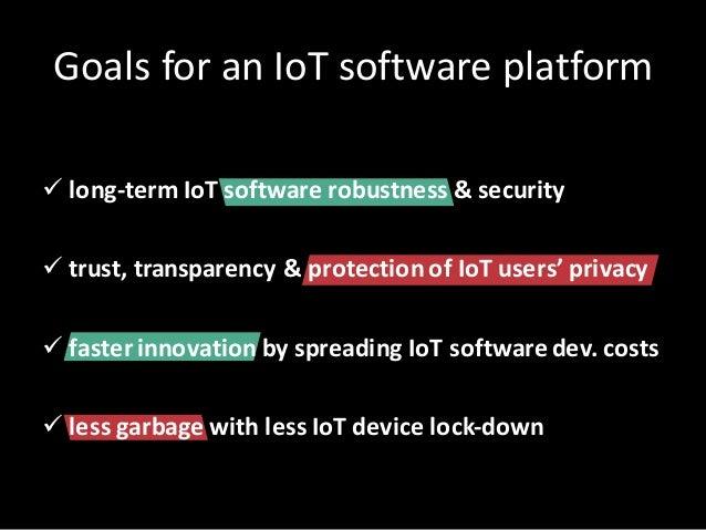 GoalsforanIoT softwareplatform ü long-term IoT softwarerobustness &security ü trust,transparency &protectionofIo...