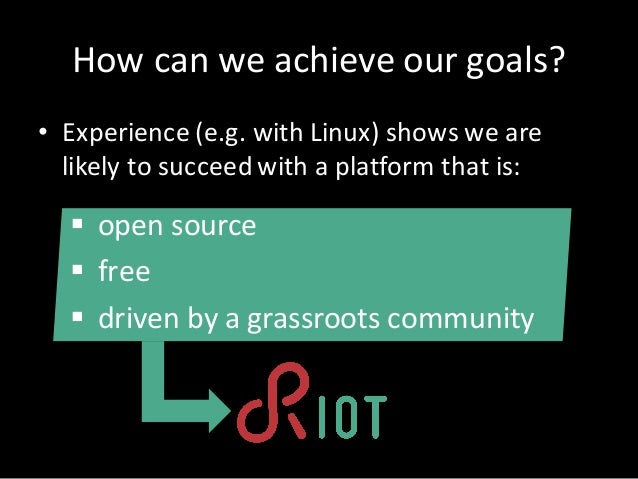 Howcan we achieve our goals? • Experience (e.g.with Linux)showswe are likely tosucceed with aplatform that is: § op...