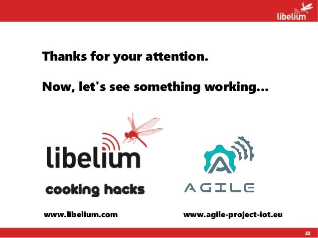 22 Thanks for your attention. Now, let's see something working... www.libelium.com www.agile-project-iot.eu
