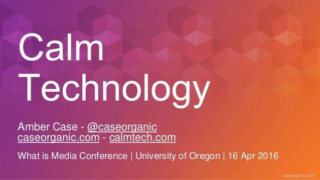 caseorganic.com Amber Case - @caseorganic caseorganic.com - calmtech.com What is Media Conference | University of Oregon |...