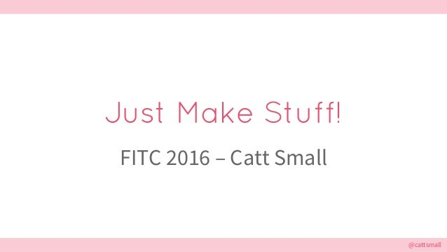 @cattsmall@cattsmall Just Make Stuff! FITC 2016 – Catt Small