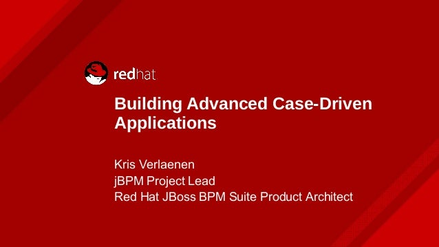 Building Advanced Case-Driven Applications Kris Verlaenen jBPM Project Lead Red Hat JBoss BPM Suite Product Architect