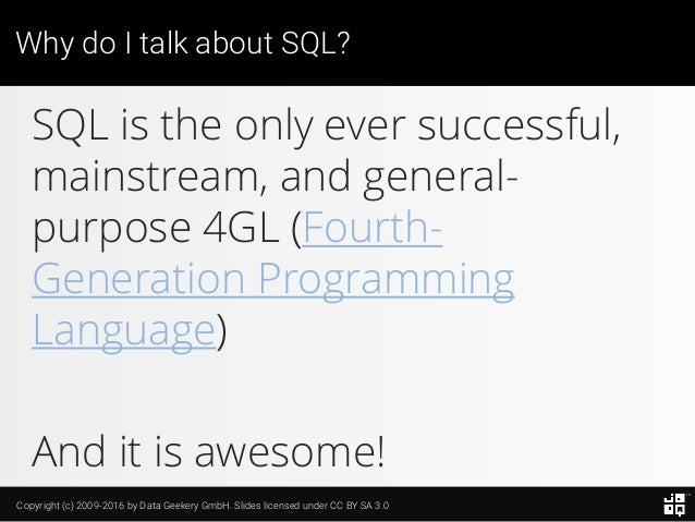 Copyright (c) 2009-2016 by Data Geekery GmbH. Slides licensed under CC BY SA 3.0 Why do I talk about SQL? SQL is the only ...