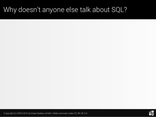 Copyright (c) 2009-2016 by Data Geekery GmbH. Slides licensed under CC BY SA 3.0 Why doesn't anyone else talk about SQL?