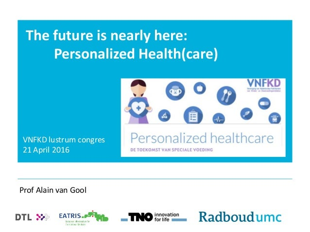 The future is nearly here: Personalized Health(care) Prof Alain van Gool VNFKD lustrum congres 21 April 2016