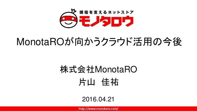 http://www.monotaro.com/ MonotaROが向かうクラウド活用の今後 株式会社MonotaRO 片山 佳祐 2016.04.21