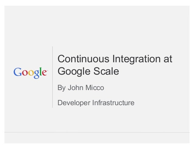 Google Confidential and Proprietary Continuous Integration at Google Scale By John Micco Developer Infrastructure