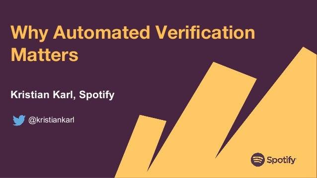 Why Automated Verification Matters Kristian Karl, Spotify @kristiankarl
