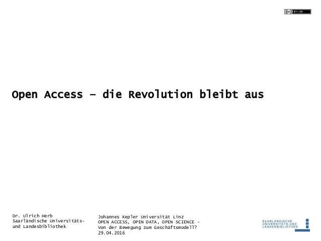 Johannes Kepler Universität Linz OPEN ACCESS, OPEN DATA, OPEN SCIENCE - Von der Bewegung zum Geschäftsmodell? 29.04.2016 D...