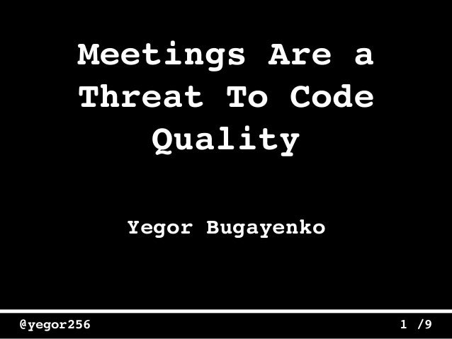/9@yegor256 1 Meetings Are a Threat To Code Quality Yegor Bugayenko