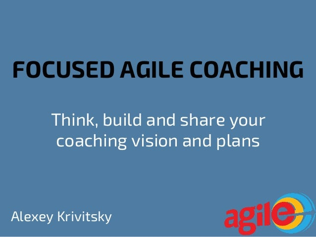 FOCUSED AGILE COACHING Think, build and share your coaching vision and plans Alexey Krivitsky