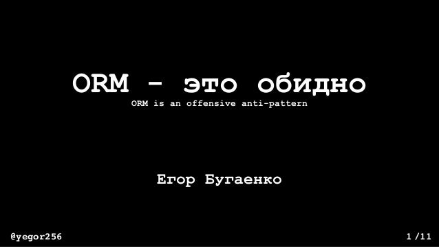/11@yegor256 1 ORM - это обидно Егор Бугаенко ORM is an offensive anti-pattern
