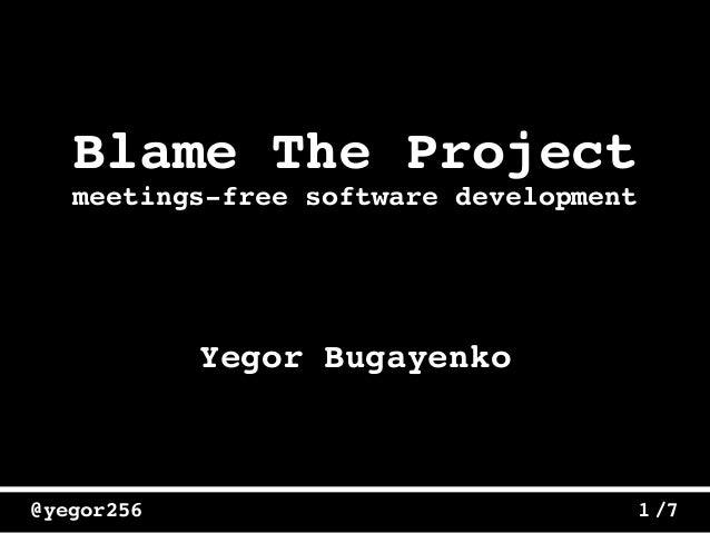 /7@yegor256 1 Blame The Project Yegor Bugayenko meetings-free software development