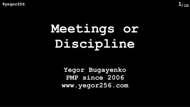 /10@yegor256 1 Meetings or Discipline Yegor Bugayenko PMP since 2006 www.yegor256.com