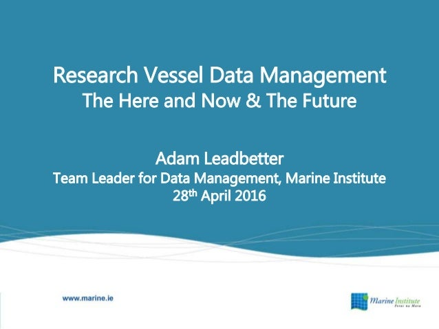 Research Vessel Data Management The Here and Now & The Future Adam Leadbetter Team Leader for Data Management, Marine Inst...