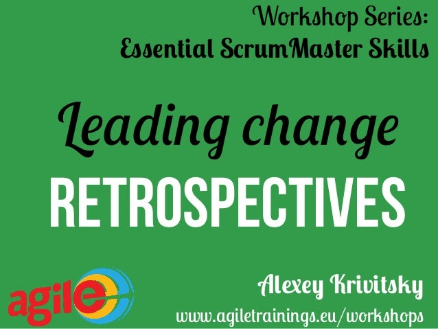 Leading change Retrospectives Workshop Series: Essential ScrumMaster Skills Alexey Krivitsky www.agiletrainings.eu/worksh...
