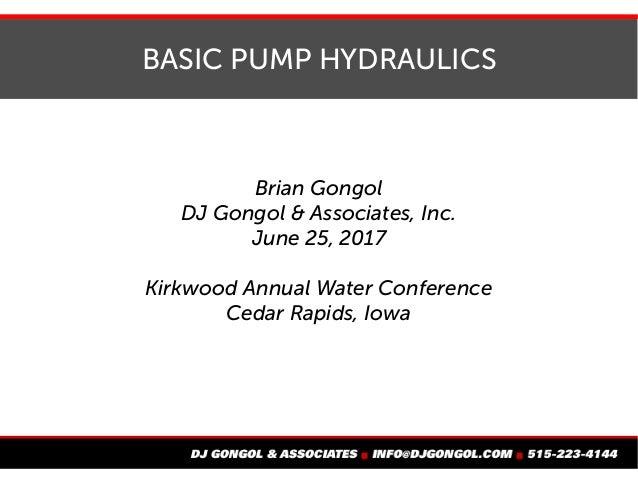 BASIC PUMP HYDRAULICS Brian Gongol DJ Gongol & Associates, Inc. June 25, 2017 Kirkwood Annual Water Conference Cedar Rapid...