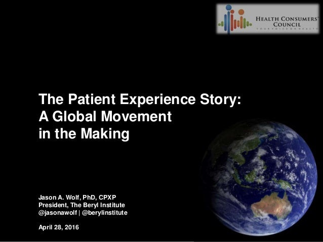 The Patient Experience Story: A Global Movement in the Making Jason A. Wolf, PhD, CPXP President, The Beryl Institute @jas...