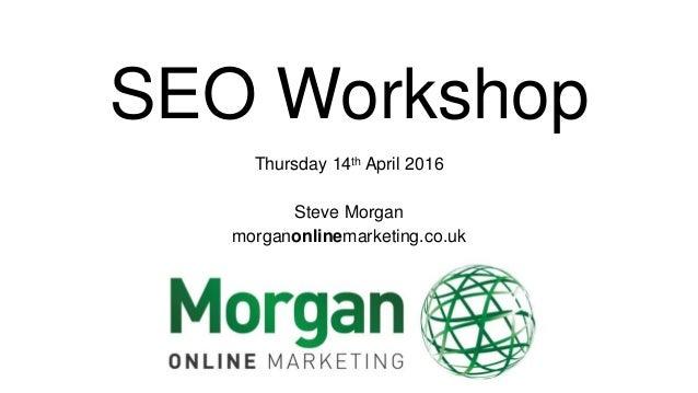 SEO Workshop Thursday 14th April 2016 Steve Morgan morganonlinemarketing.co.uk
