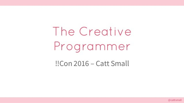 @cattsmall@cattsmall The Creative Programmer !!Con 2016 – Catt Small