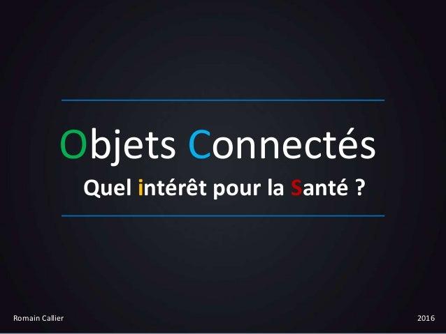 Objets Connectés Quel intérêt pour la Santé ? Romain Callier 2016