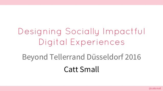 @cattsmall@cattsmall Designing Socially Impactful Digital Experiences Beyond Tellerrand Düsseldorf 2016 Catt Small