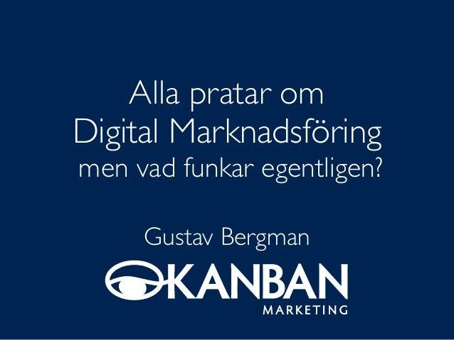 Alla pratar om Digital Marknadsföring men vad funkar egentligen? Gustav Bergman