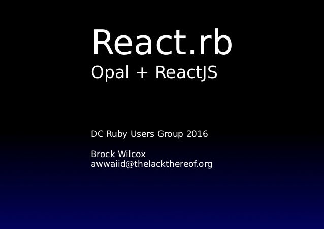 React.rb Opal + ReactJS DC Ruby Users Group 2016 Brock Wilcox awwaiid@thelackthereof.org