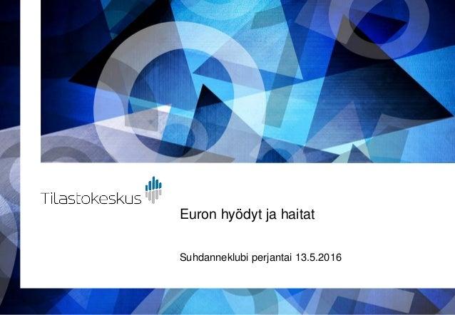 Euron hyödyt ja haitat Suhdanneklubi perjantai 13.5.2016